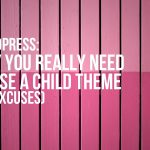 WP – Opinion (sort of) – Do you need a child theme?